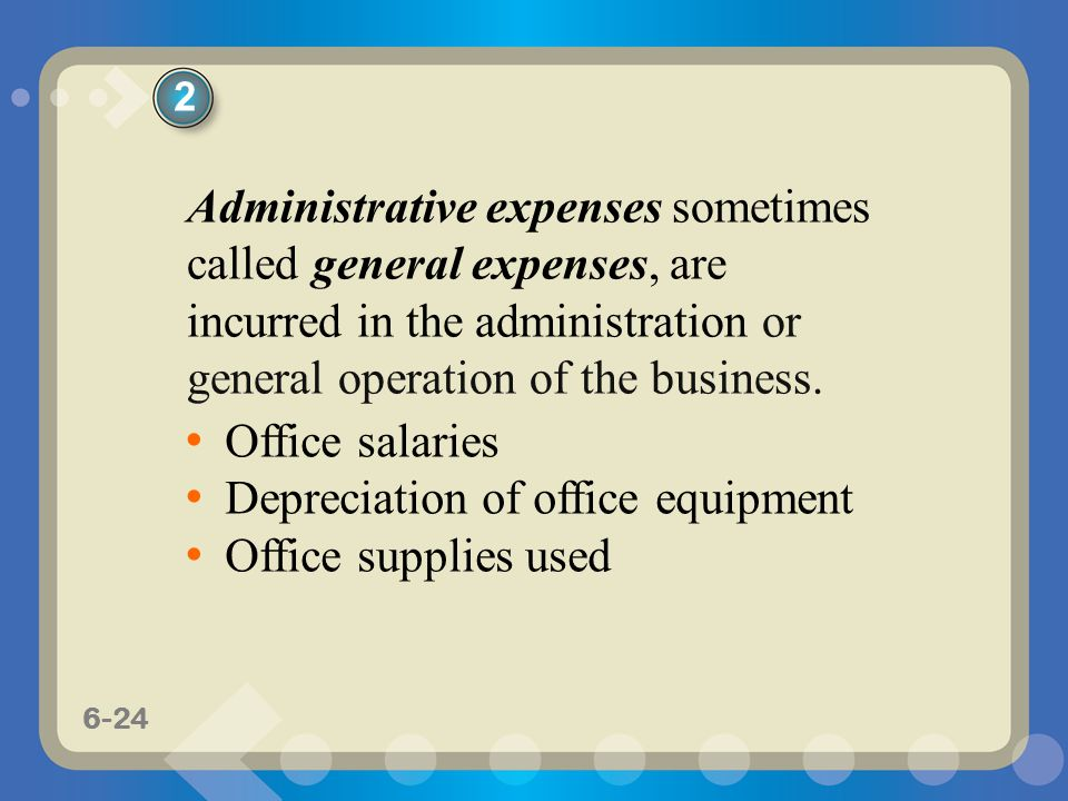 6-24 Administrative expenses sometimes called general expenses, are incurred in the administration or general operation of the business. Office salari