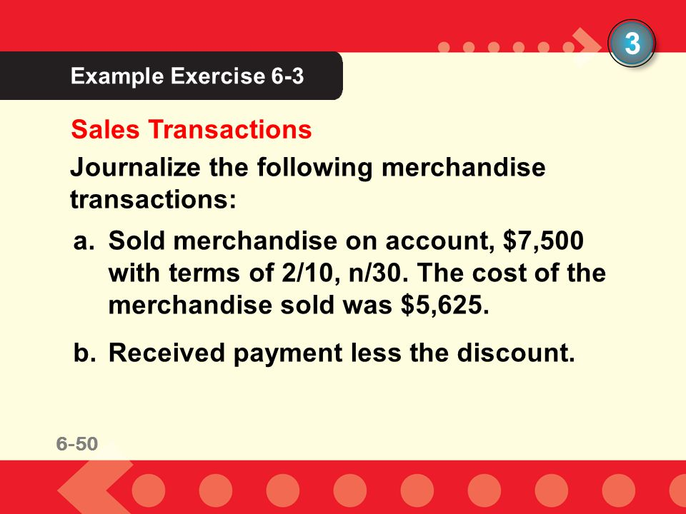 6-46 Example Exercise 6-3 3 Sales Transactions Journalize the following merchandise transactions: a.Sold merchandise on account, $7,500 with terms of