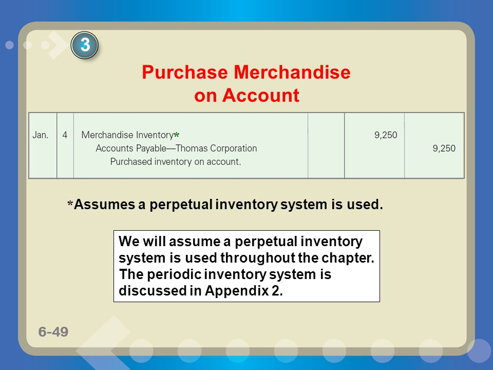 6-49 Purchase Merchandise on Account * Assumes a perpetual inventory system is used. We will assume a perpetual inventory system is used throughout th