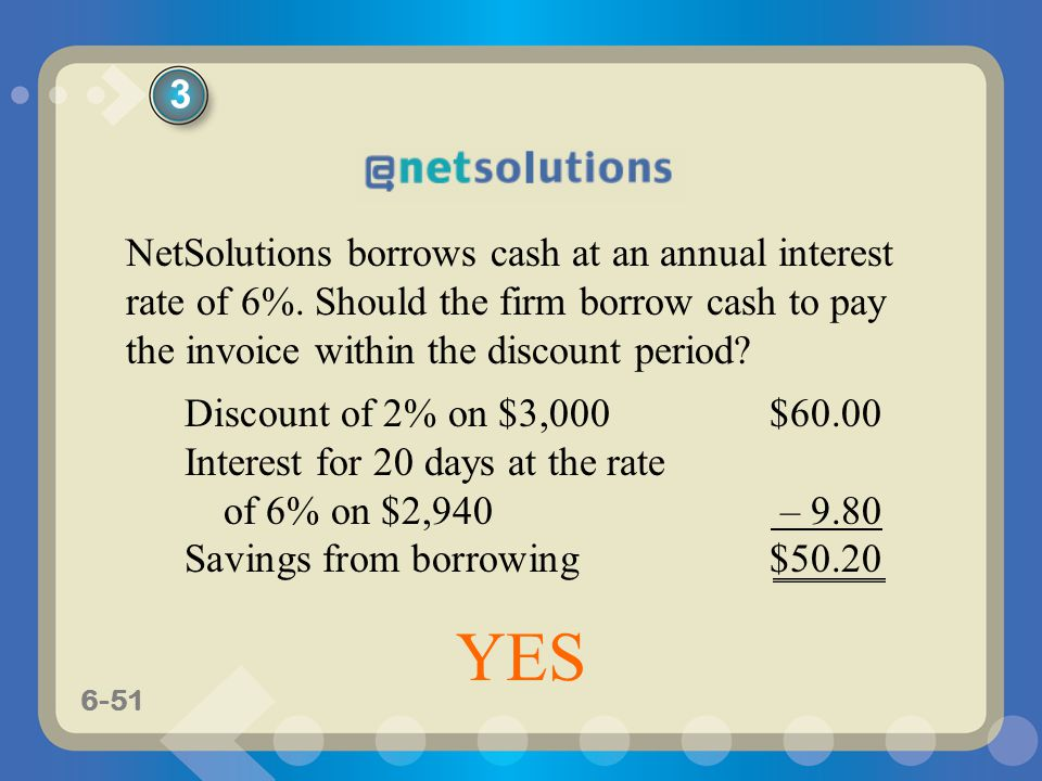 6-51 NetSolutions borrows cash at an annual interest rate of 6%. Should the firm borrow cash to pay the invoice within the discount period? Discount o