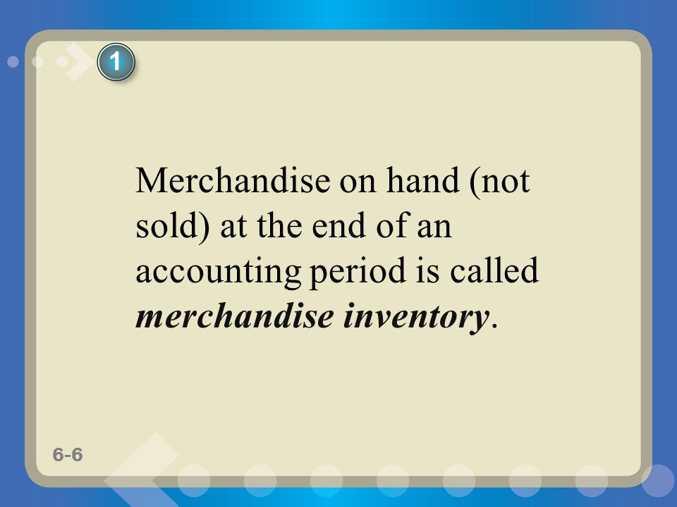 6-6 Merchandise on hand (not sold) at the end of an accounting period is called merchandise inventory. 1
