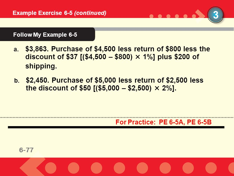 6-73 3 Example Exercise 6-5 (continued) a. $3,863. Purchase of $4,500 less return of $800 less the discount of $37 [($4,500 – $800) × 1%] plus $200 of