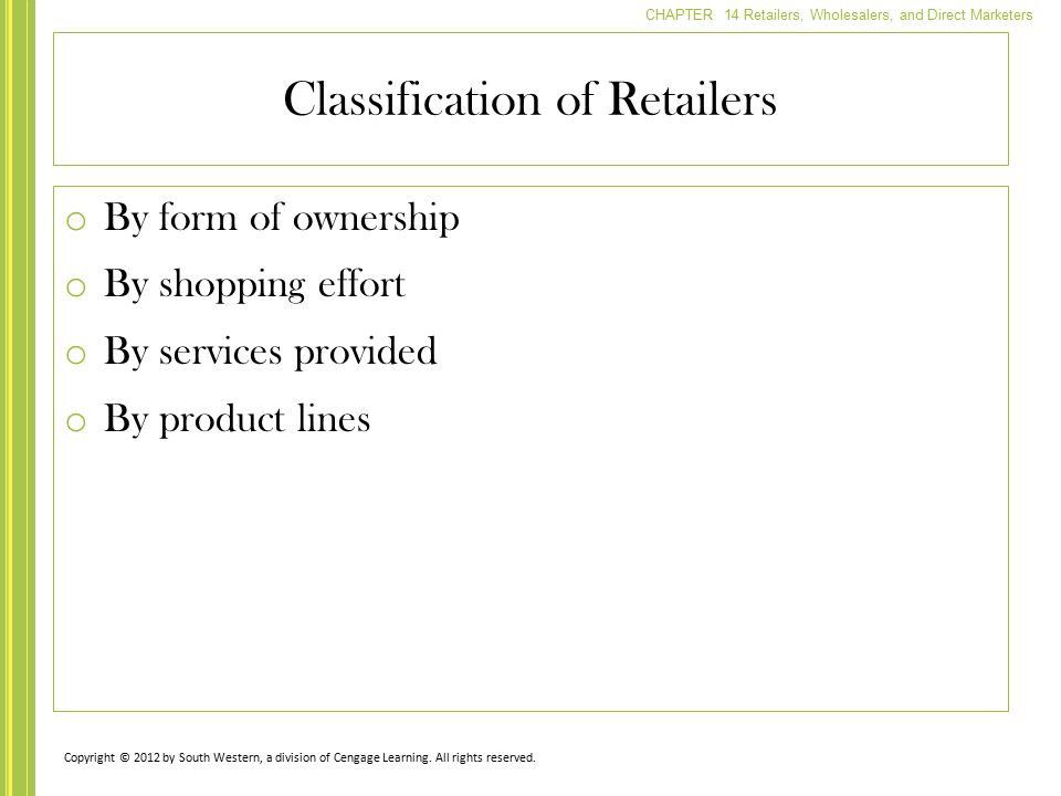 CHAPTER 14 Retailers, Wholesalers, and Direct Marketers o By form of ownership o By shopping effort o By services provided o By product lines Classifi