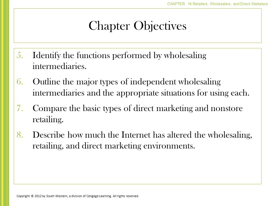 CHAPTER 14 Retailers, Wholesalers, and Direct Marketers Chapter Objectives 5.Identify the functions performed by wholesaling intermediaries. 6.Outline