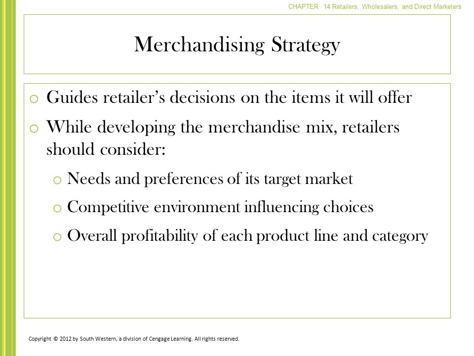 CHAPTER 14 Retailers, Wholesalers, and Direct Marketers o Guides retailer's decisions on the items it will offer o While developing the merchandise mi