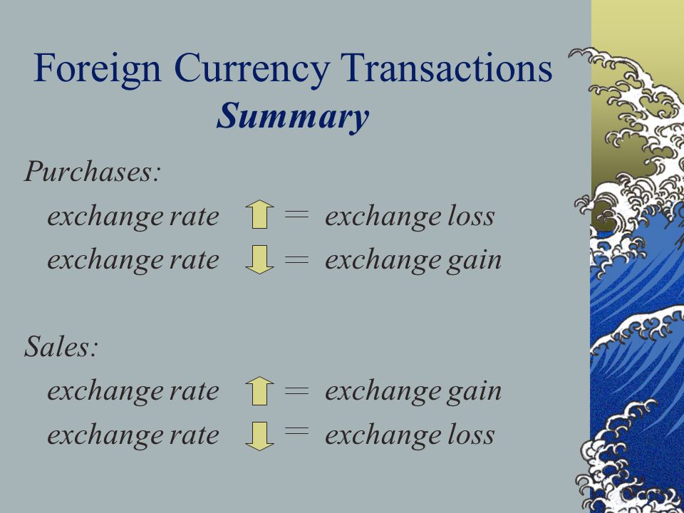 Foreign Currency Transactions Summary Purchases: exchange rate exchange loss exchange rate exchange gain Sales: exchange rate exchange gain exchange rate exchange loss