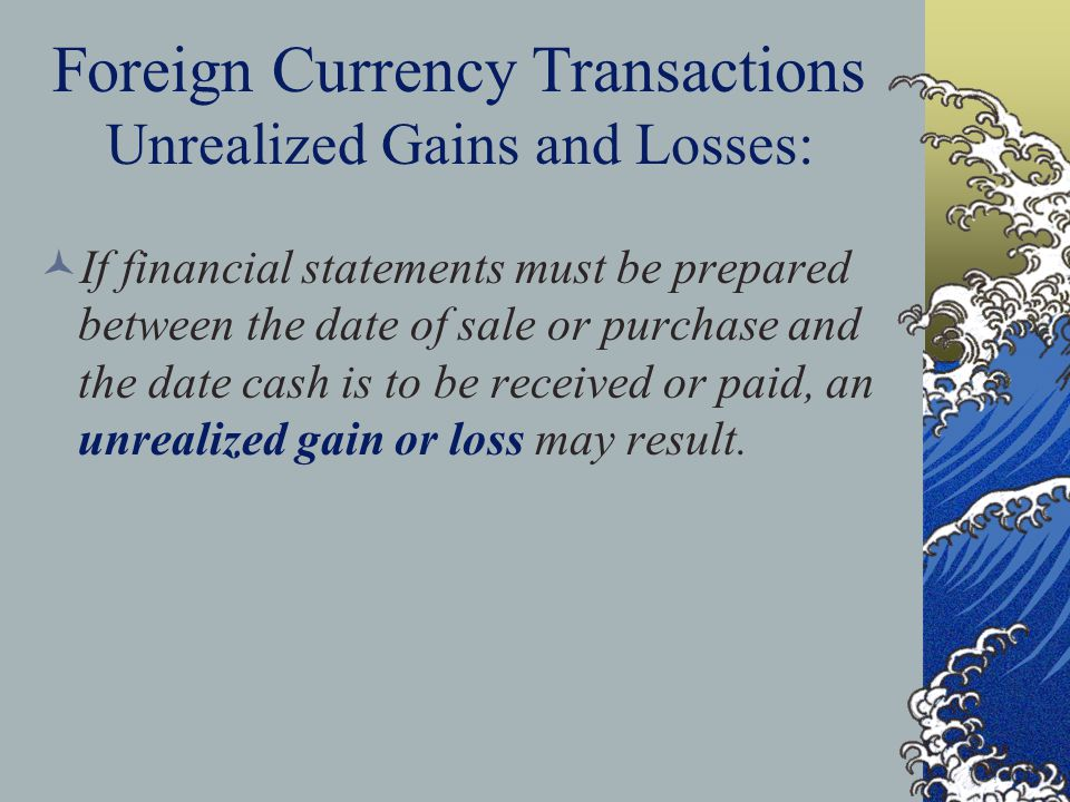 Foreign Currency Transactions Unrealized Gains and Losses: If financial statements must be prepared between the date of sale or purchase and the date cash is to be received or paid, an unrealized gain or loss may result.