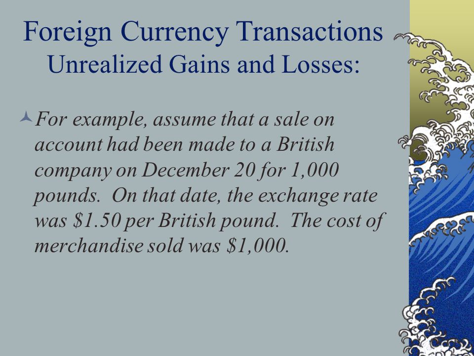 Foreign Currency Transactions Unrealized Gains and Losses: For example, assume that a sale on account had been made to a British company on December 20 for 1,000 pounds.