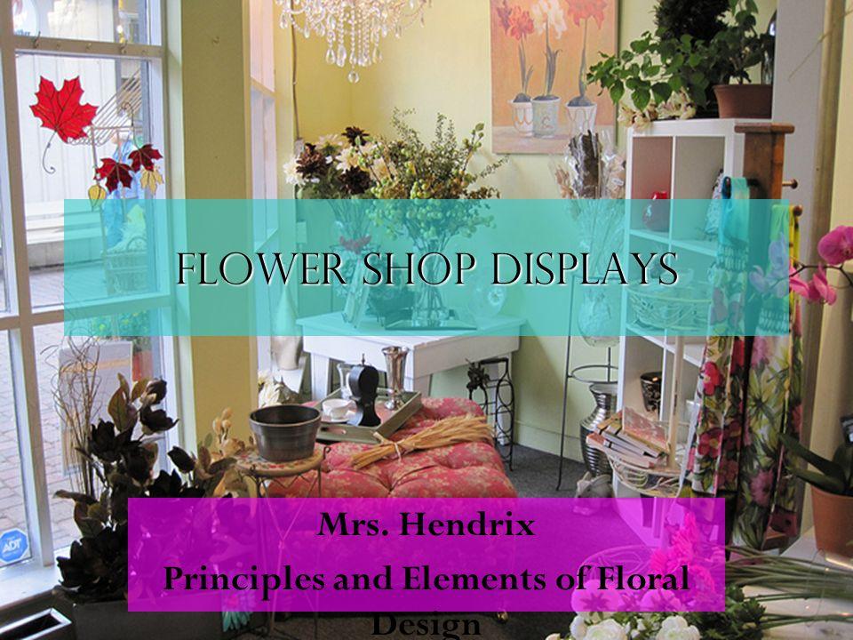 Flower shop displays Mrs. Hendrix Principles and Elements of Floral Design