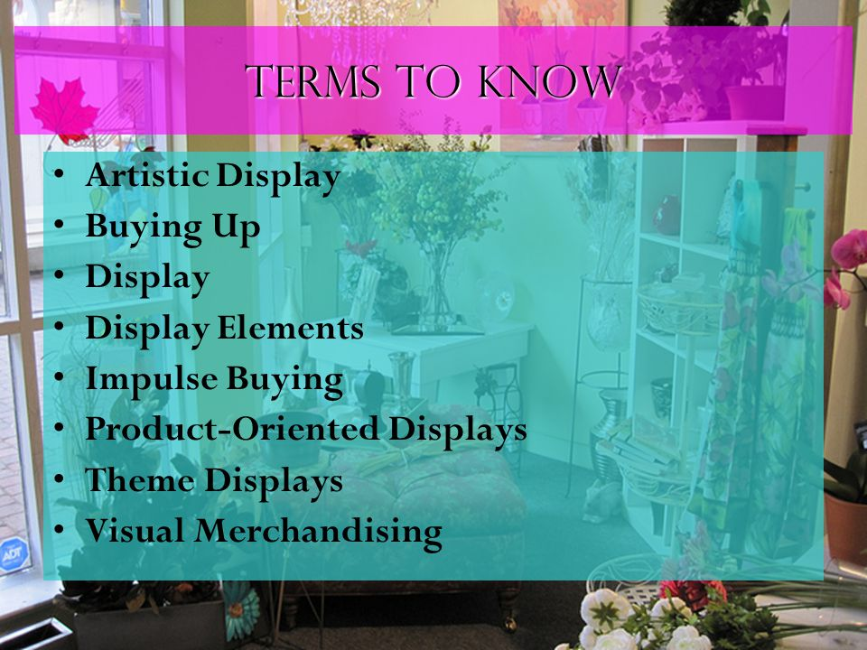 Terms to know Artistic Display Buying Up Display Display Elements Impulse Buying Product-Oriented Displays Theme Displays Visual Merchandising
