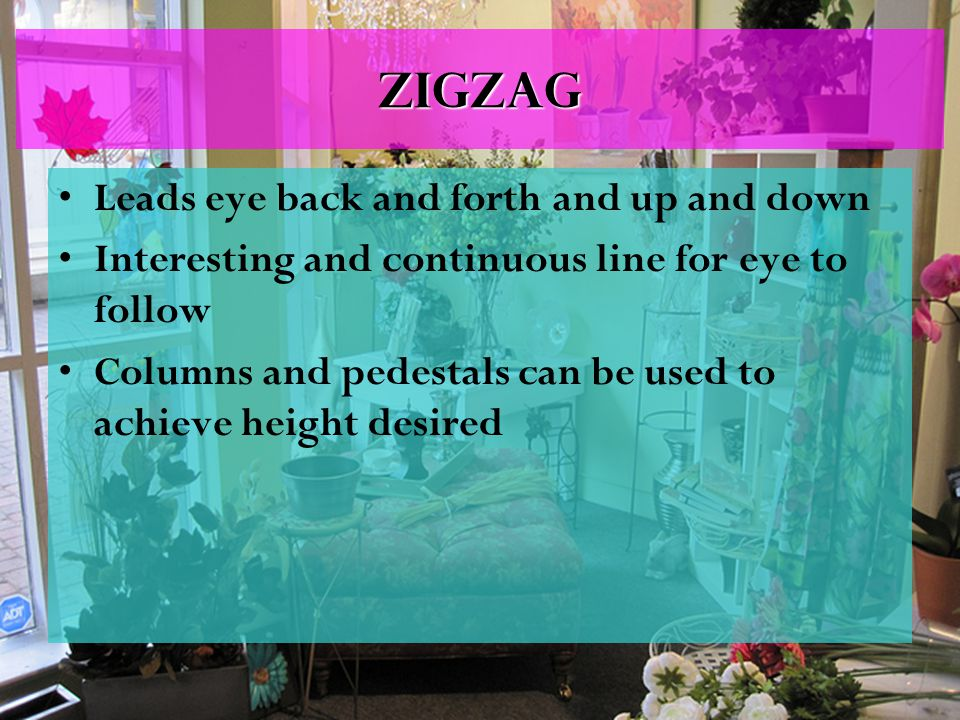 ZigZag Leads eye back and forth and up and down Interesting and continuous line for eye to follow Columns and pedestals can be used to achieve height