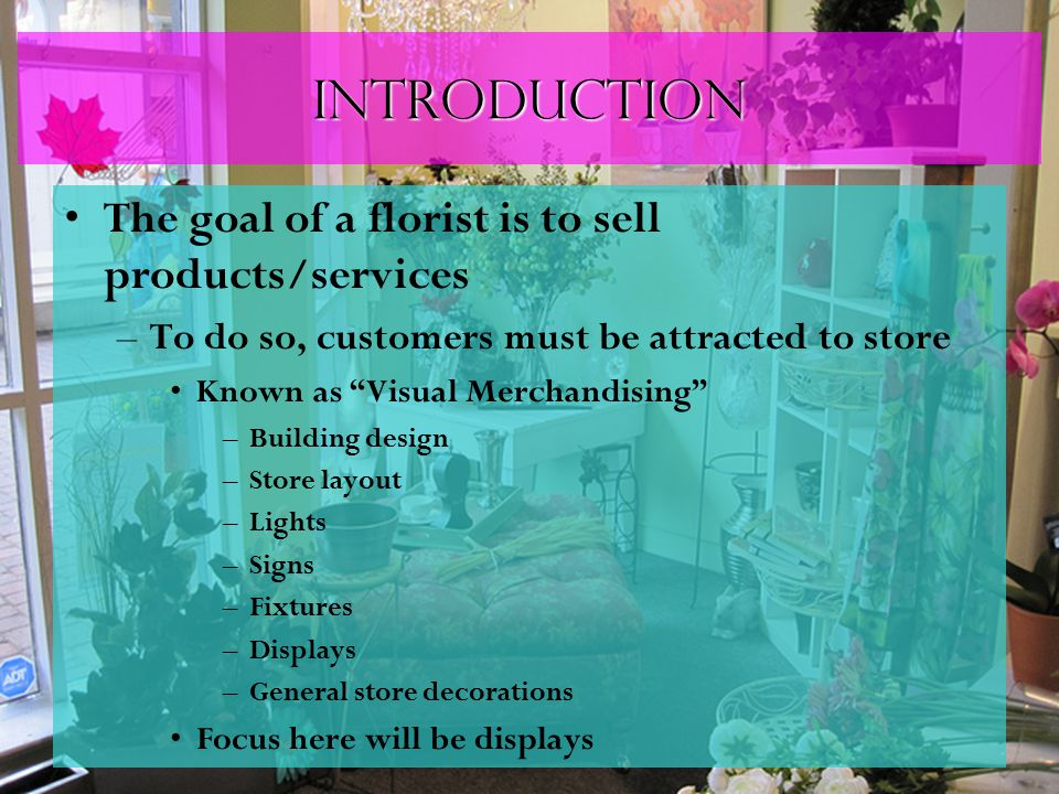 "Introduction The goal of a florist is to sell products/services –To do so, customers must be attracted to store Known as ""Visual Merchandising"" –Build"