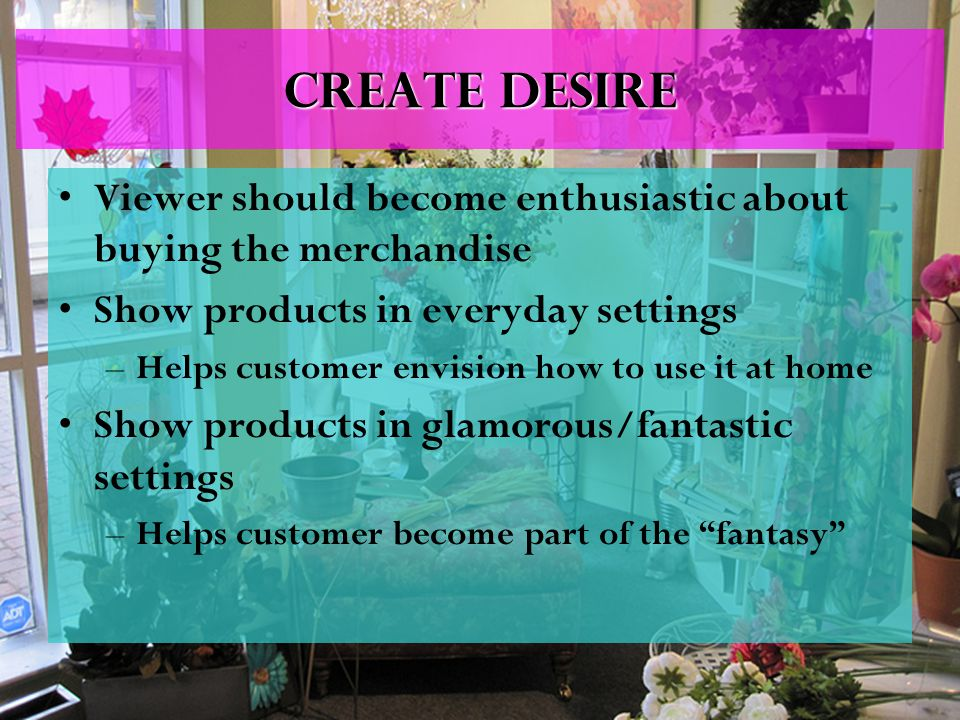 Create desire Viewer should become enthusiastic about buying the merchandise Show products in everyday settings –Helps customer envision how to use it