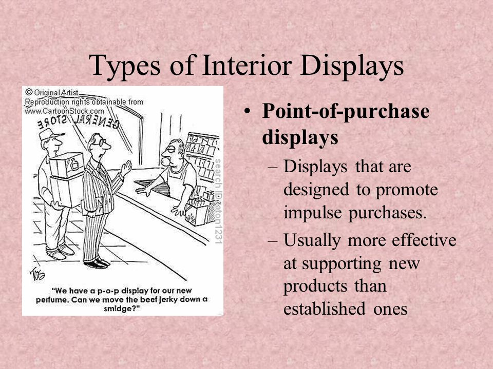 Types of Interior Displays Closed displays –Allow customers to see but not handle merchandise. Typical for jewelry stores or high end sun-glasses, or
