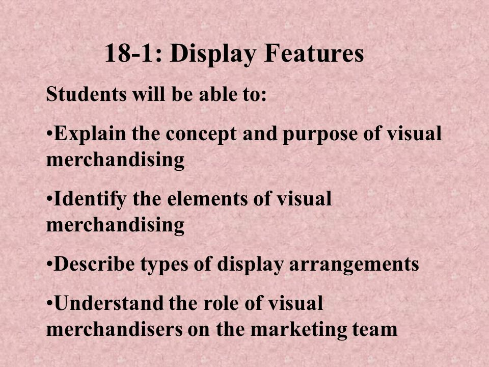 18-1: Display Features Students will be able to: Explain the concept and purpose of visual merchandising Identify the elements of visual merchandising Describe types of display arrangements Understand the role of visual merchandisers on the marketing team