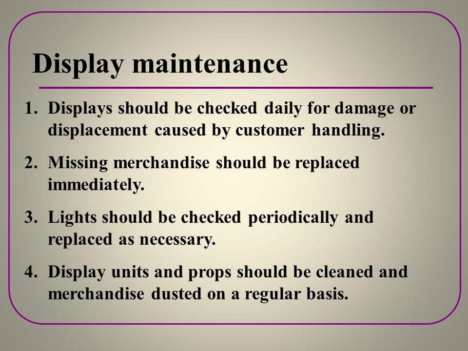 Display Design and Preparation 5. Evaluating Completed Displays Be sure to ask questions about your displays, such as: 1. Do they enhance the store's