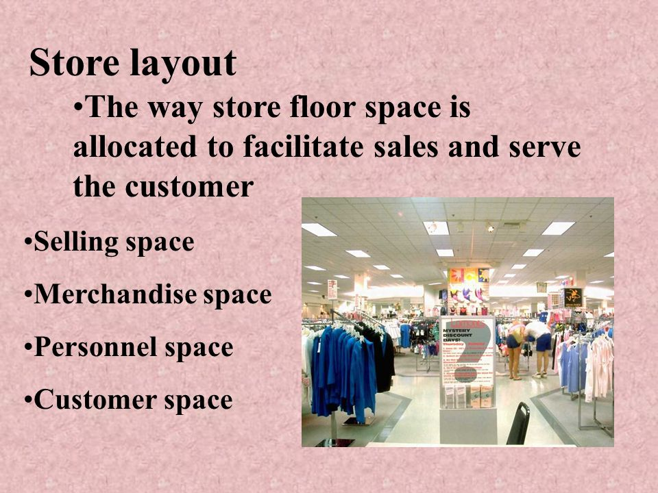 Store layout The way store floor space is allocated to facilitate sales and serve the customer Selling space Merchandise space Personnel space Customer space