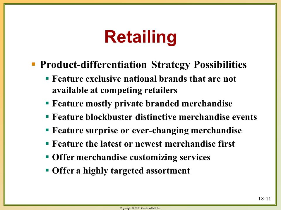 Copyright © 2003 Prentice-Hall, Inc. 18-11 Retailing  Product-differentiation Strategy Possibilities  Feature exclusive national brands that are not