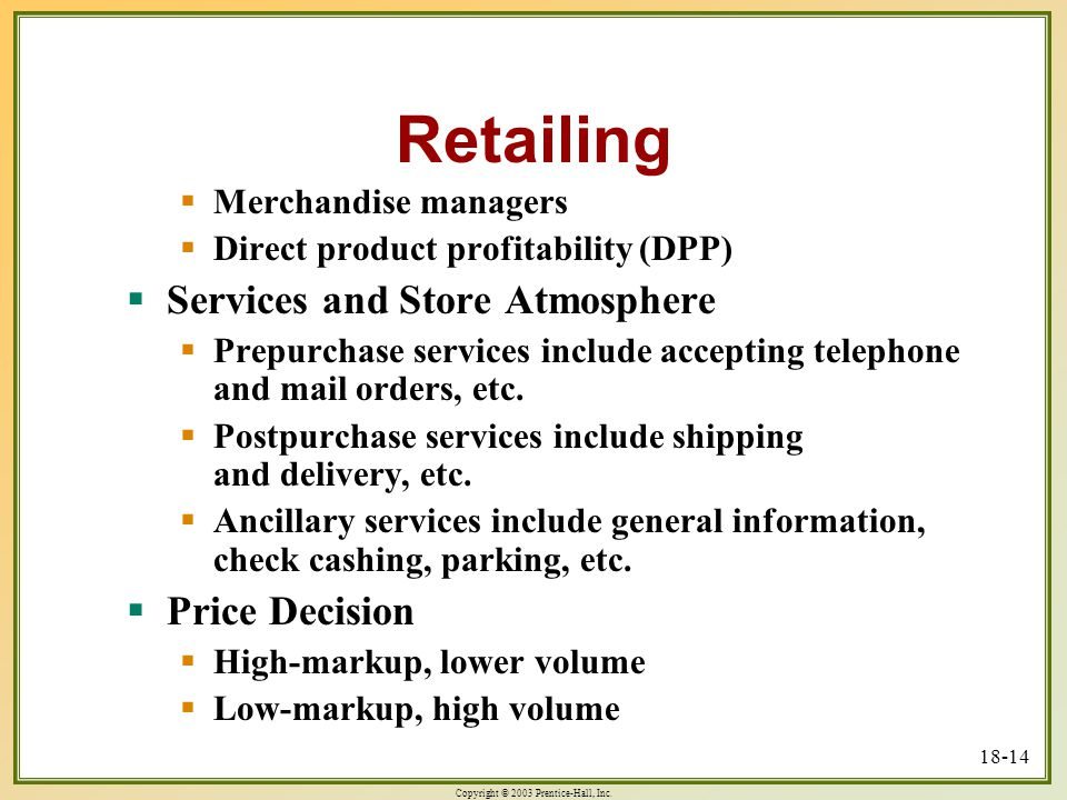 Copyright © 2003 Prentice-Hall, Inc. 18-14 Retailing  Merchandise managers  Direct product profitability (DPP)  Services and Store Atmosphere  Pre