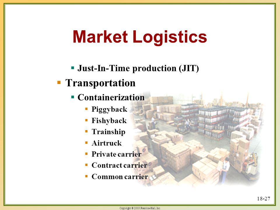 Copyright © 2003 Prentice-Hall, Inc. 18-27 Market Logistics  Just-In-Time production (JIT)  Transportation  Containerization  Piggyback  Fishybac