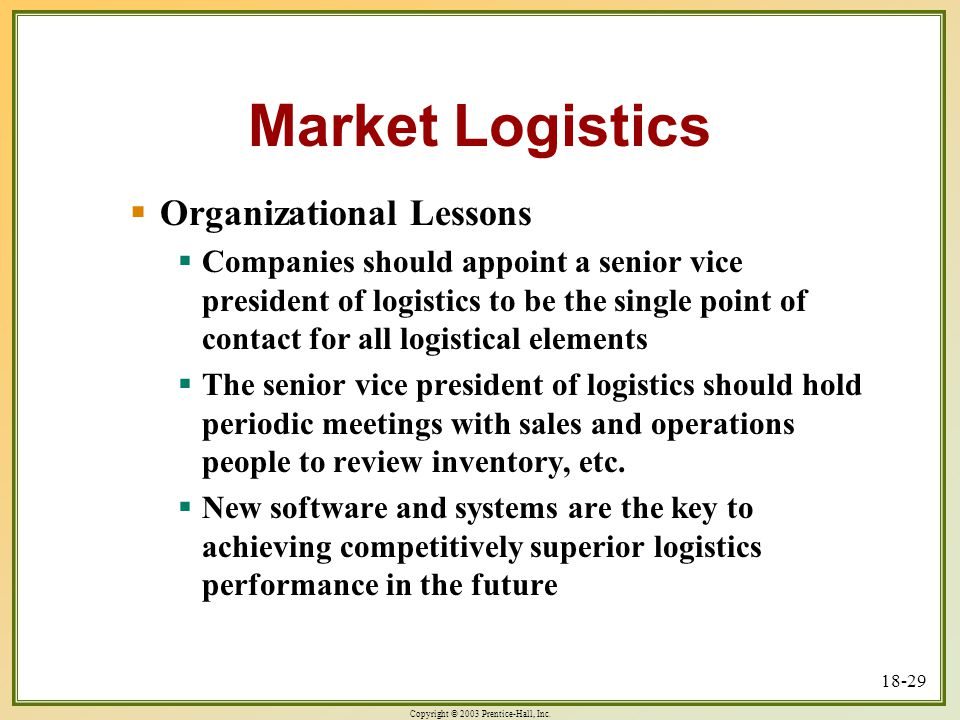 Copyright © 2003 Prentice-Hall, Inc. 18-29 Market Logistics  Organizational Lessons  Companies should appoint a senior vice president of logistics t