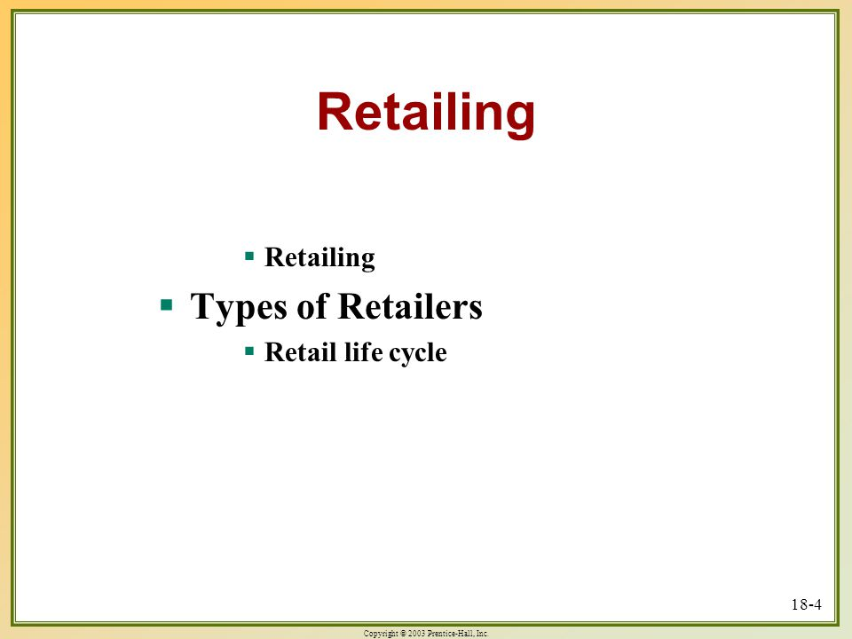 Copyright © 2003 Prentice-Hall, Inc. 18-4 Retailing  Retailing  Types of Retailers  Retail life cycle
