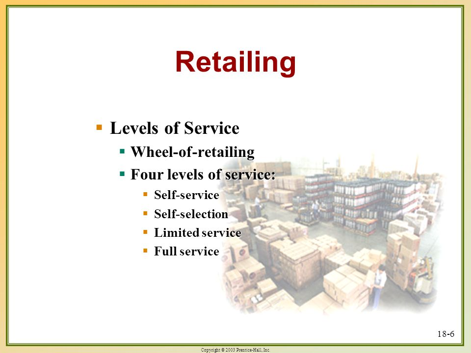 Copyright © 2003 Prentice-Hall, Inc. 18-6 Retailing  Levels of Service  Wheel-of-retailing  Four levels of service:  Self-service  Self-selection