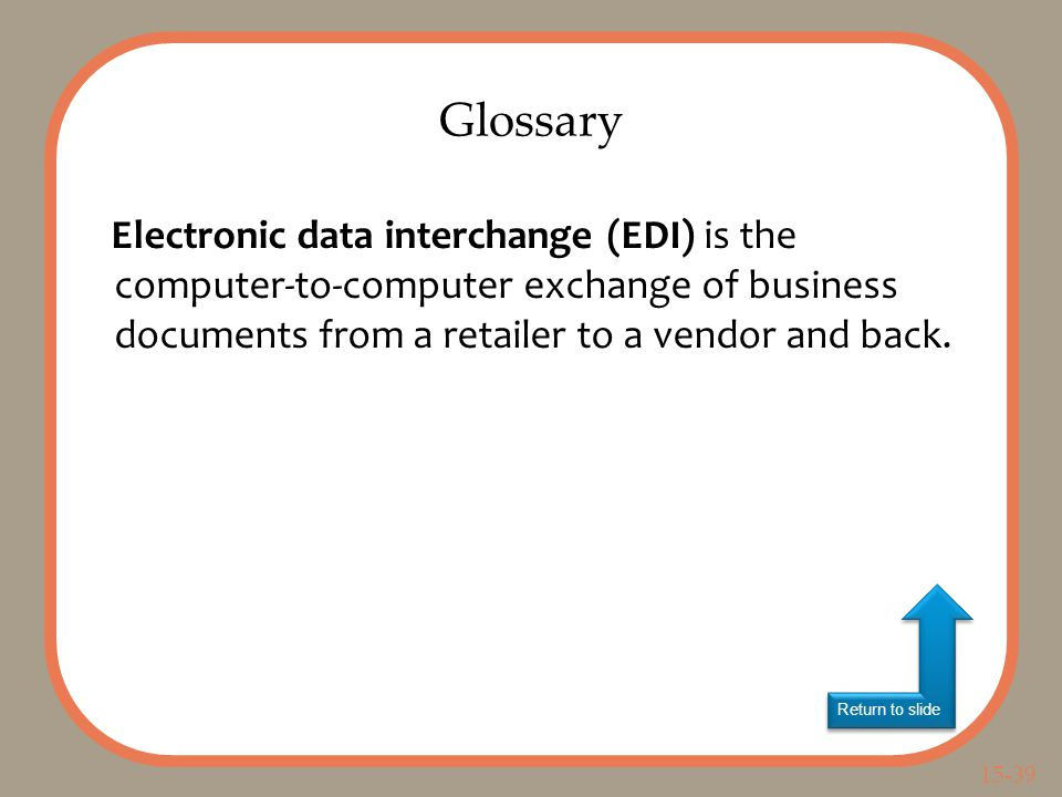15-39 Return to slide Electronic data interchange (EDI) is the computer-to-computer exchange of business documents from a retailer to a vendor and back.