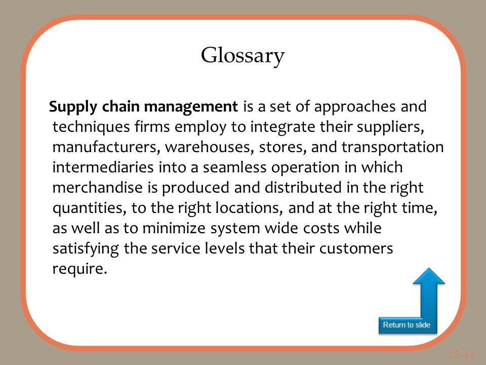 15-43 Return to slide Supply chain management is a set of approaches and techniques firms employ to integrate their suppliers, manufacturers, warehouses, stores, and transportation intermediaries into a seamless operation in which merchandise is produced and distributed in the right quantities, to the right locations, and at the right time, as well as to minimize system wide costs while satisfying the service levels that their customers require.