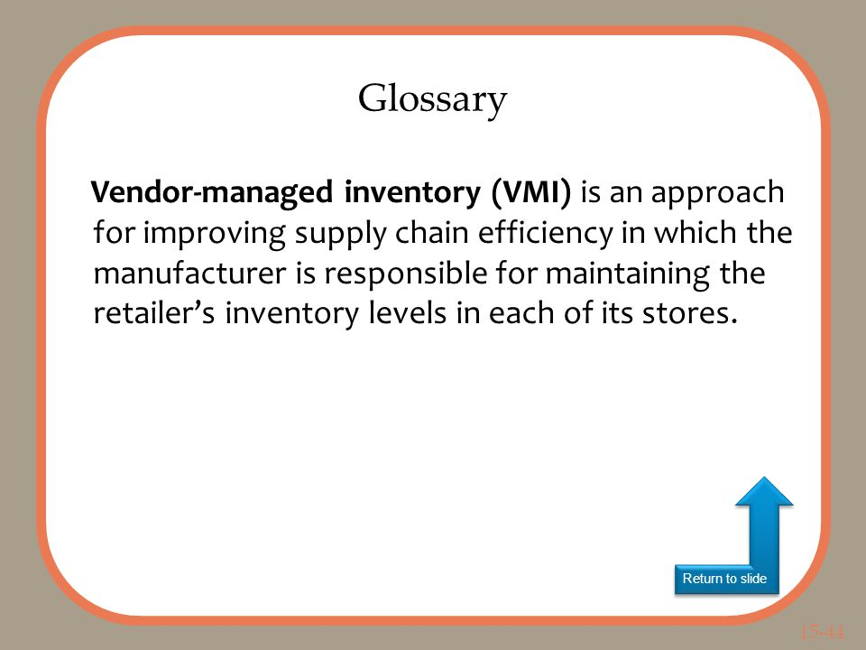 15-44 Return to slide Vendor-managed inventory (VMI) is an approach for improving supply chain efficiency in which the manufacturer is responsible for maintaining the retailer's inventory levels in each of its stores.