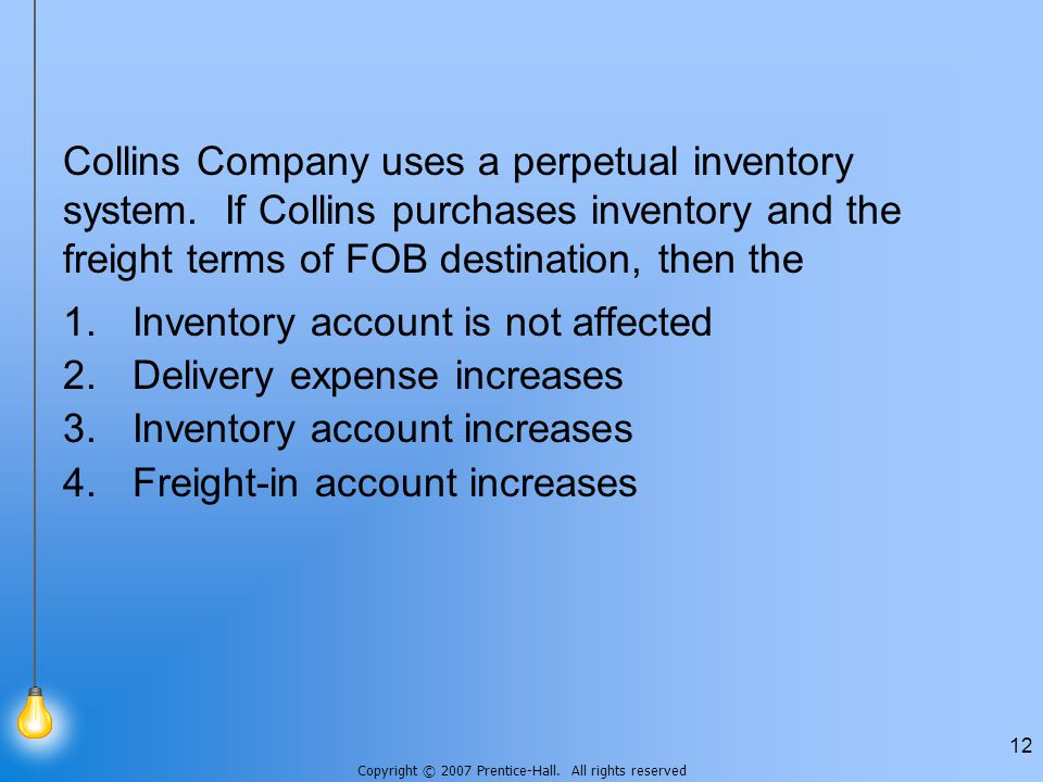 Copyright © 2007 Prentice-Hall. All rights reserved 12 Collins Company uses a perpetual inventory system. If Collins purchases inventory and the freig