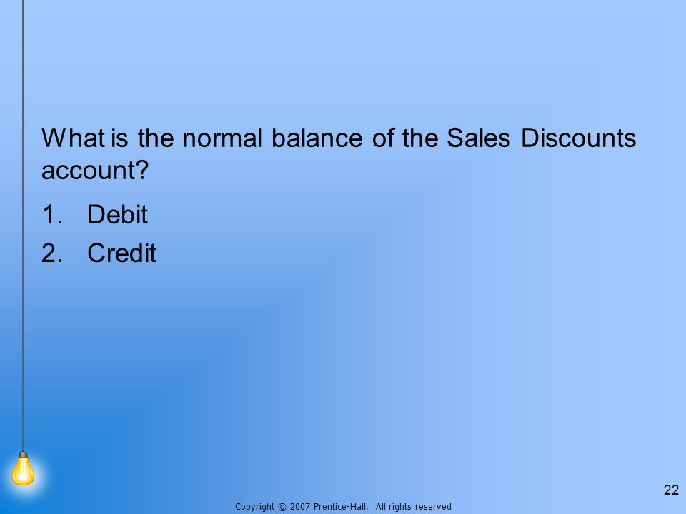 Copyright © 2007 Prentice-Hall. All rights reserved 22 What is the normal balance of the Sales Discounts account? 1.Debit 2.Credit