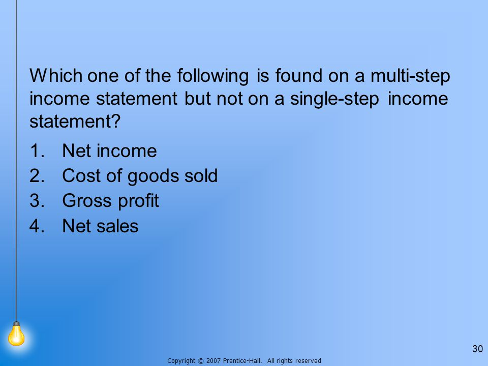 Copyright © 2007 Prentice-Hall. All rights reserved 30 Which one of the following is found on a multi-step income statement but not on a single-step i