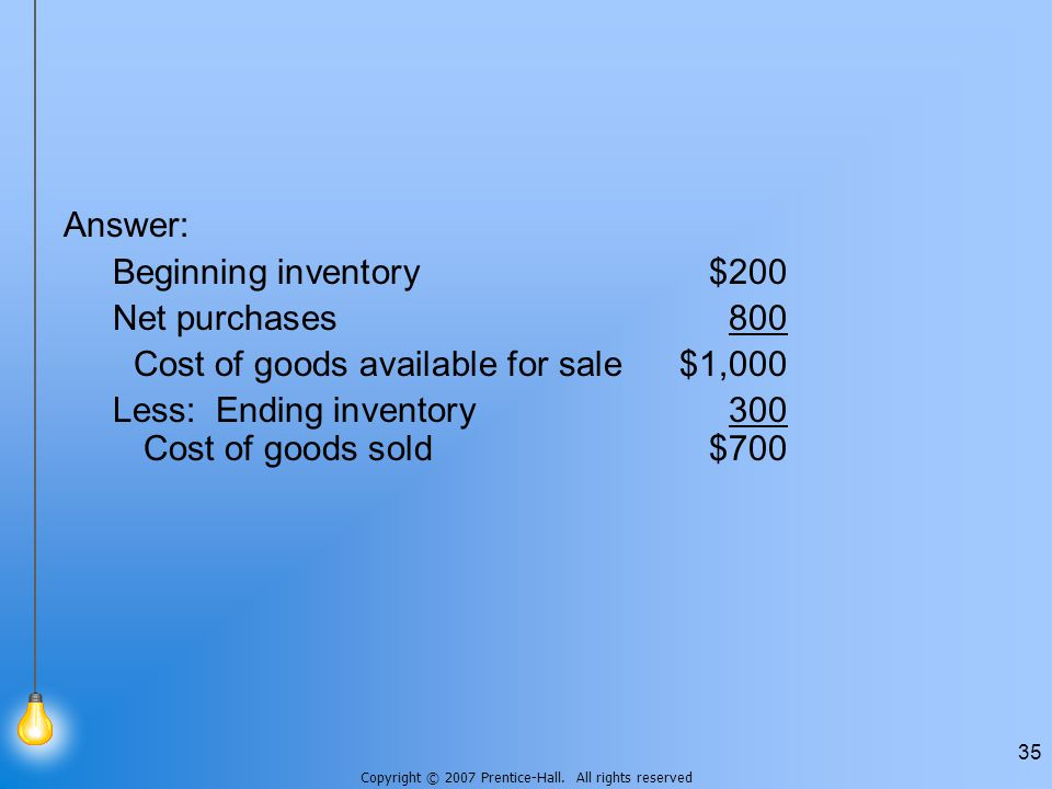 Copyright © 2007 Prentice-Hall. All rights reserved 35 Answer: Beginning inventory$200 Net purchases800 Cost of goods available for sale$1,000 Less: E