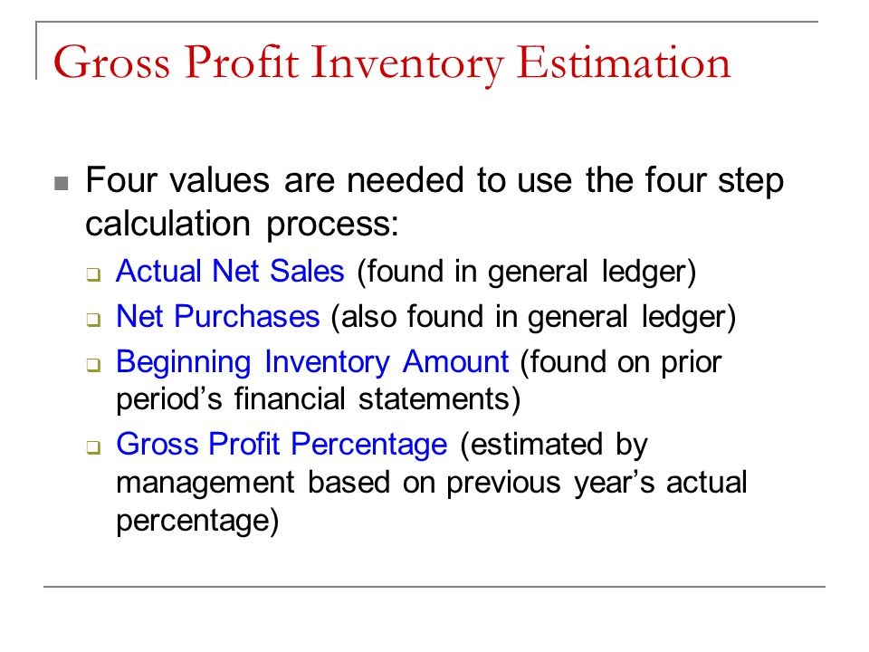 Four Step Calculation Process (These numbers will generally be given to you or you have instructions on where to find them) Step 1  Beginning Inventory, January 1  Plus net purchases for January 1 to January 31  Equals cost of merchandise available for sale Step 2  Net Sales for January 1 to January 31  Times previous year's gross profit percentage  Equals estimated gross profit on operations Step 3  Net sales for January 1 to January 31  Less estimated gross profit on operations  Equals estimated cost of merchandise sold Step 4  Cost of merchandise available for sale  Less estimated cost of merchandise sold  Equals estimated ending merchandise inventory