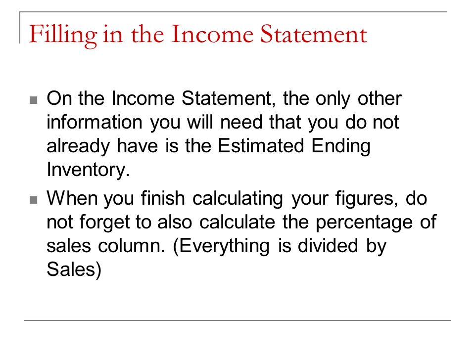 Filling in the Income Statement On the Income Statement, the only other information you will need that you do not already have is the Estimated Ending Inventory.