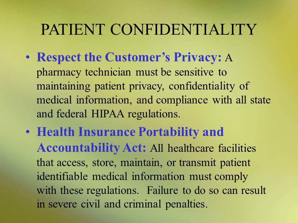 PATIENT CONFIDENTIALITY Respect the Customer's Privacy: A pharmacy technician must be sensitive to maintaining patient privacy, confidentiality of med
