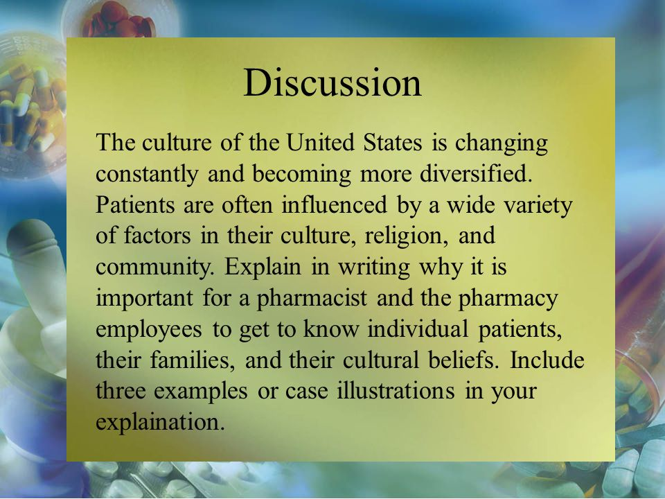 Discussion The culture of the United States is changing constantly and becoming more diversified. Patients are often influenced by a wide variety of f