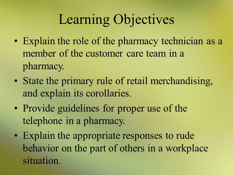 Learning Objectives Explain the role of the pharmacy technician as a member of the customer care team in a pharmacy. State the primary rule of retail