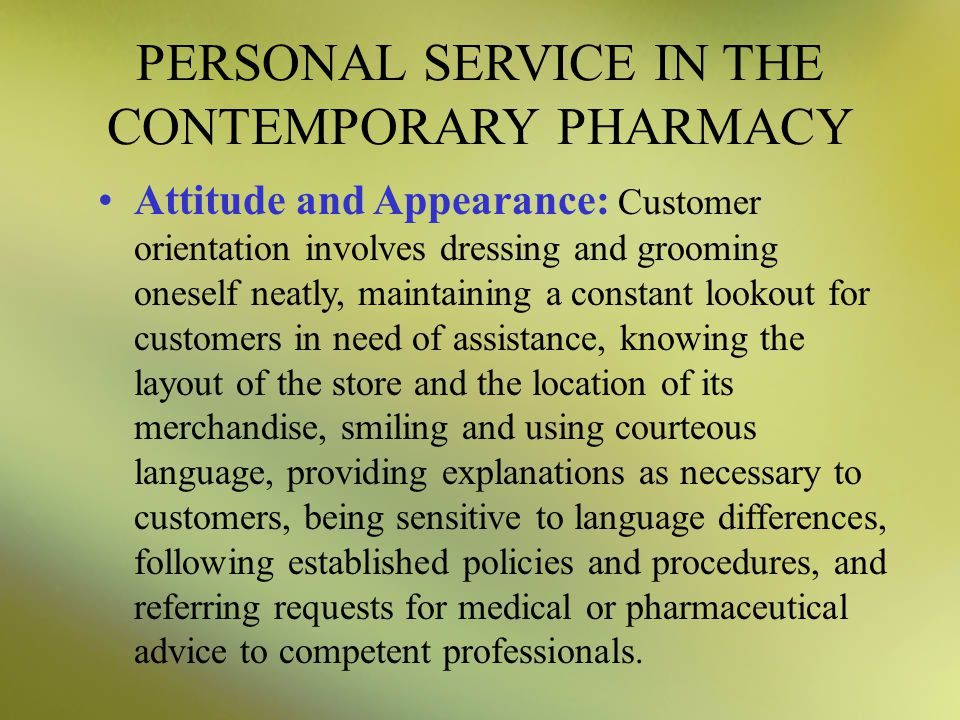 PERSONAL SERVICE IN THE CONTEMPORARY PHARMACY Attitude and Appearance: Customer orientation involves dressing and grooming oneself neatly, maintaining
