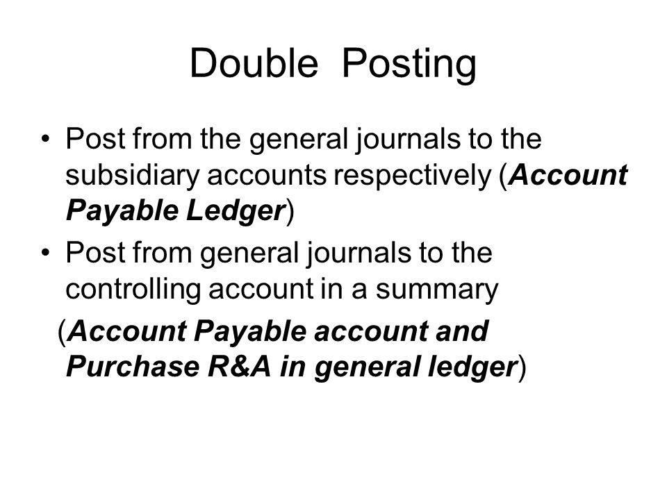 Double Posting Post from the general journals to the subsidiary accounts respectively (Account Payable Ledger) Post from general journals to the contr