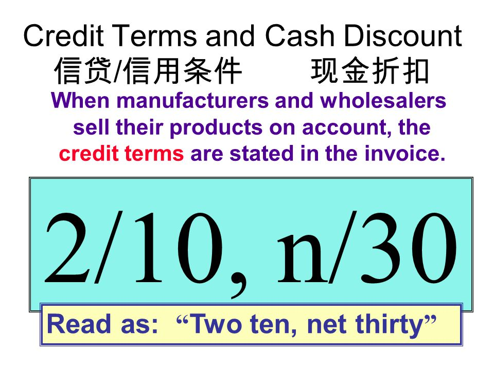 """Credit Terms and Cash Discount 信贷 / 信用条件 现金折扣 2/10, n/30 Read as: """" Two ten, net thirty """" When manufacturers and wholesalers sell their products on ac"""