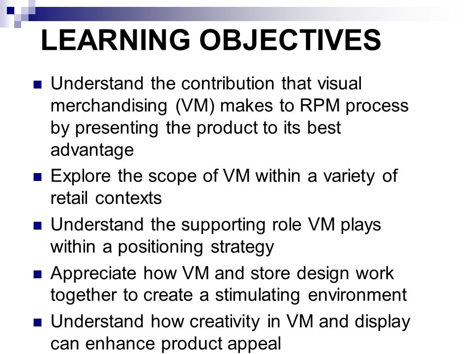 THE SCOPE OF VISUAL MERCHANDISING makes the market place innovative, exciting and stimulating by creating product-led stories supported by merchandising solutions (Corsie, 2003:1)  choice of fixtures  method of product presentation  construction of displays (including window)  choice of layout  use of point of sale/purchase material