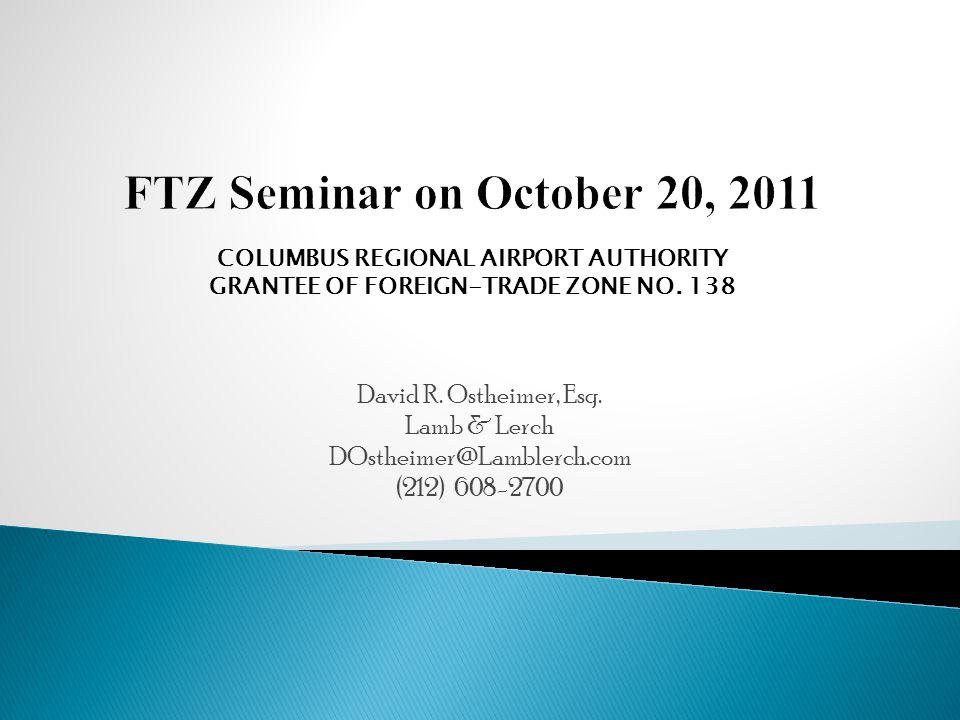 David R. Ostheimer, Esq. Lamb & Lerch DOstheimer@Lamblerch.com (212) 608-2700 COLUMBUS REGIONAL AIRPORT AUTHORITY GRANTEE OF FOREIGN-TRADE ZONE NO. 13