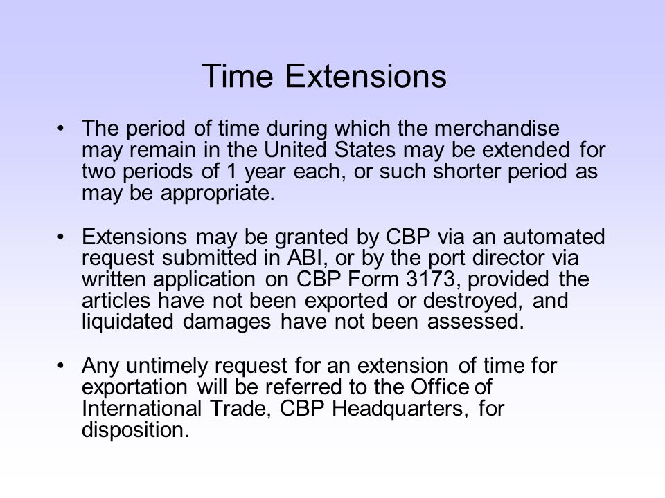 Time Extensions The period of time during which the merchandise may remain in the United States may be extended for two periods of 1 year each, or such shorter period as may be appropriate.