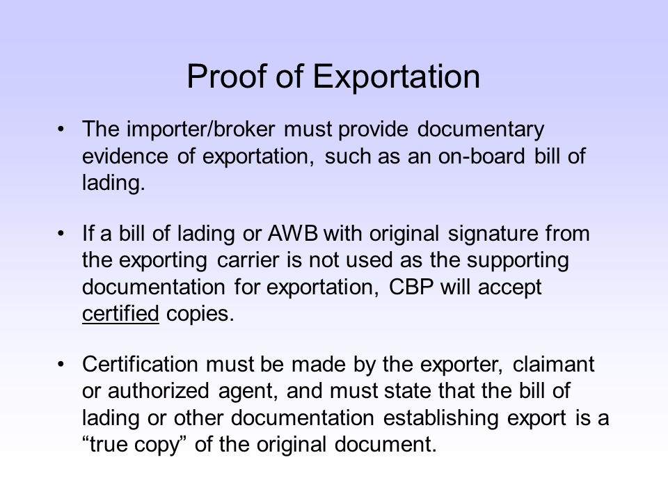 Proof of Exportation The importer/broker must provide documentary evidence of exportation, such as an on-board bill of lading.