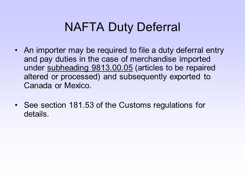 NAFTA Duty Deferral An importer may be required to file a duty deferral entry and pay duties in the case of merchandise imported under subheading 9813.00.05 (articles to be repaired altered or processed) and subsequently exported to Canada or Mexico.