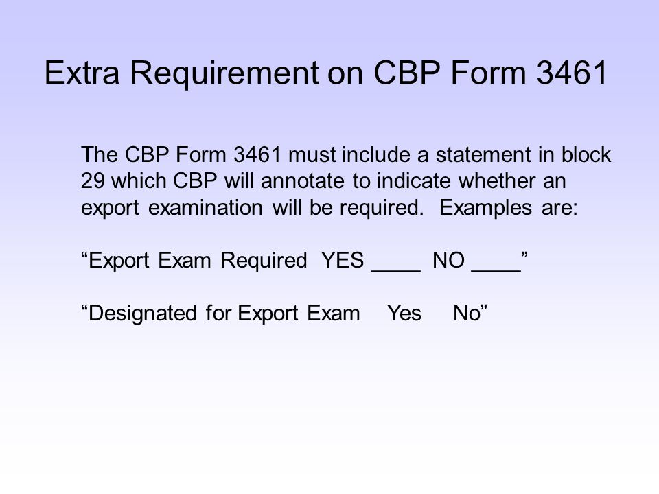 Extra Requirement on CBP Form 3461 The CBP Form 3461 must include a statement in block 29 which CBP will annotate to indicate whether an export examination will be required.