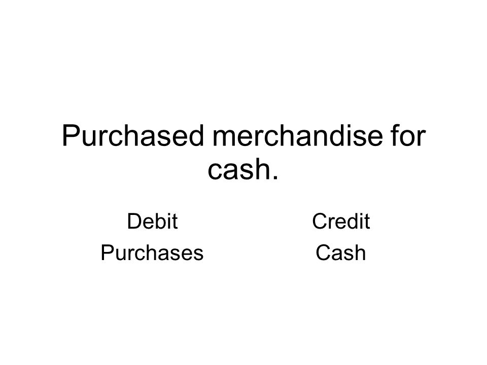 Purchased merchandise for cash. Debit Purchases Credit Cash