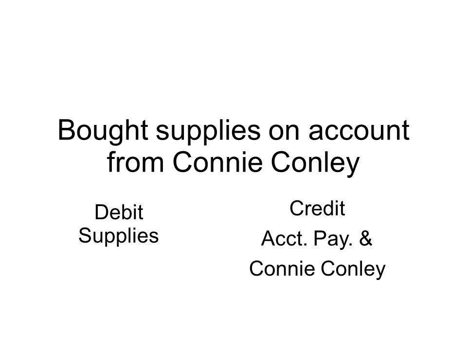 Bought supplies on account from Connie Conley Debit Supplies Credit Acct. Pay. & Connie Conley